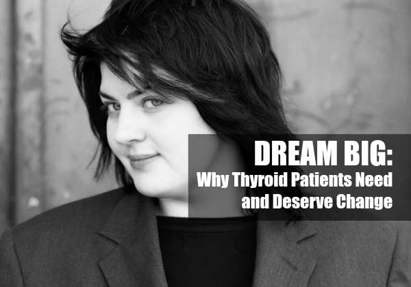 DREAM BIG: Why Thyroid Patients Need and Deserve Change